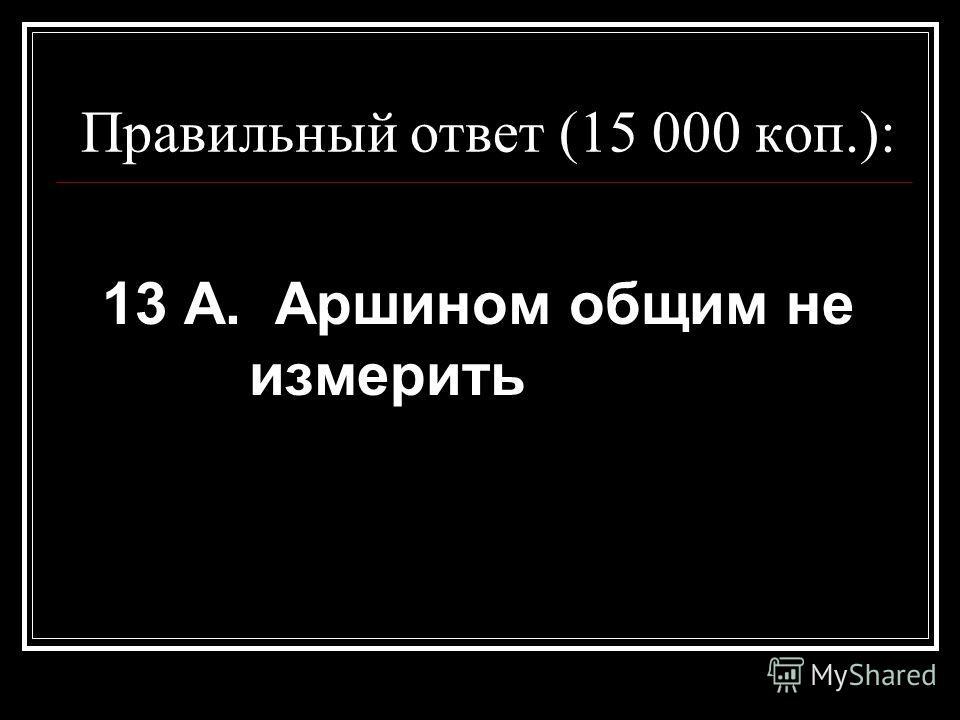 Правильный ответ (15 000 коп.): 13 А. Аршином общим не измерить