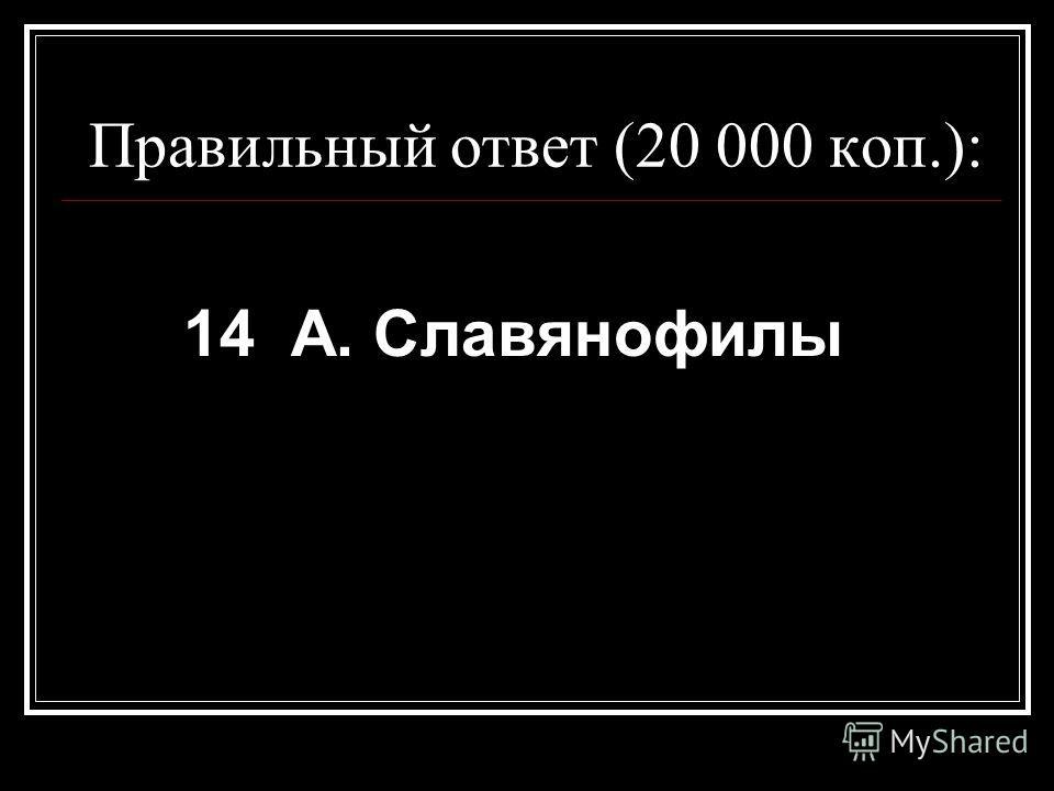 Правильный ответ (20 000 коп.): 14 А. Славянофилы