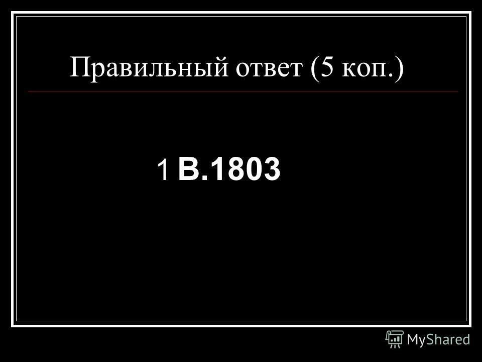 Правильный ответ (5 коп.) 1 В.1803