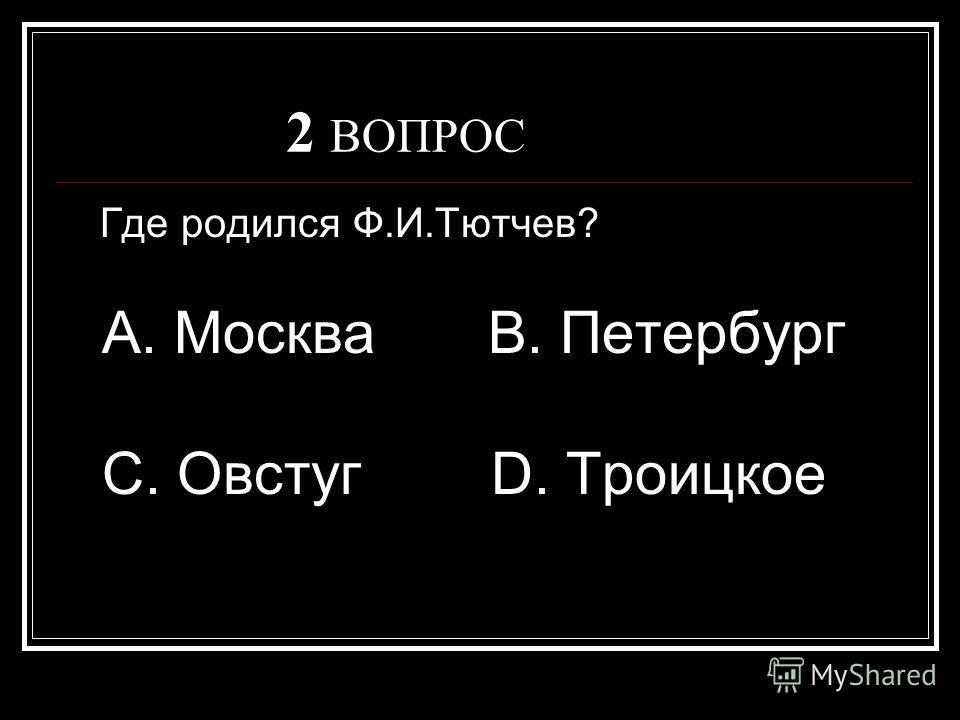 2 ВОПРОС Где родился Ф.И.Тютчев? А. Москва В. Петербург С. Овстуг D. Троицкое