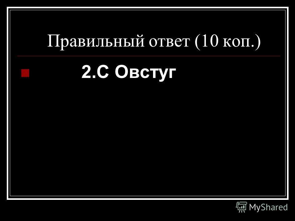 Правильный ответ (10 коп.) 2.С Овстуг