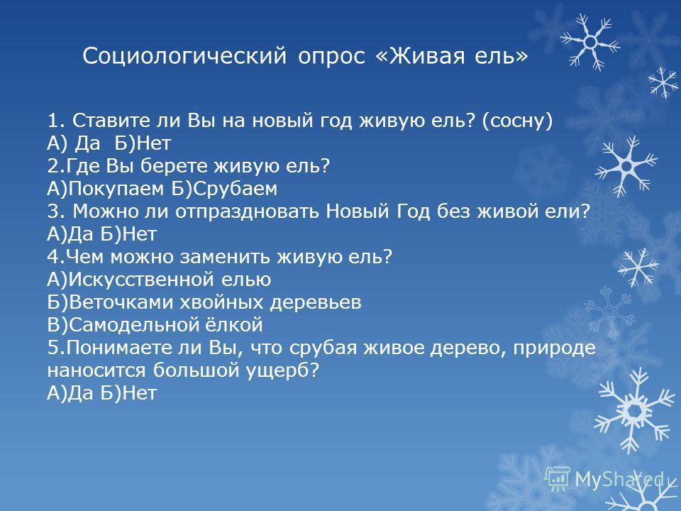 Социологический опрос «Живая ель» 1.Ставите ли Вы на новый год живую ель? (сосну) А) Да Б)Нет 2.Где Вы берете живую ель? А)Покупаем Б)Срубаем 3. Можно ли отпраздновать Новый Год без живой ели? А)Да Б)Нет 4.Чем можно заменить живую ель? А)Искусственно