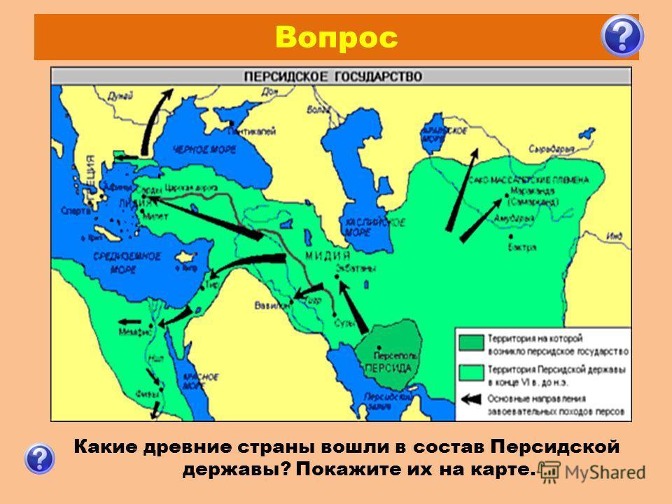 Вопрос Какие древние страны вошли в состав Персидской державы? Покажите их на карте.