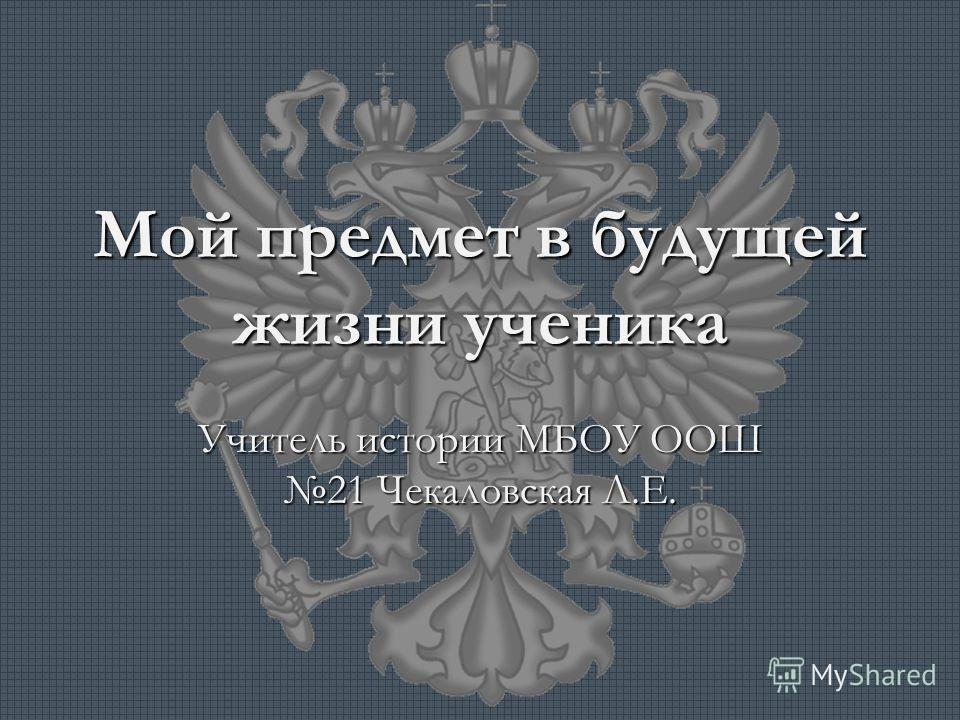 Мой предмет в будущей жизни ученика Учитель истории МБОУ ООШ 21 Чекаловская Л.Е.