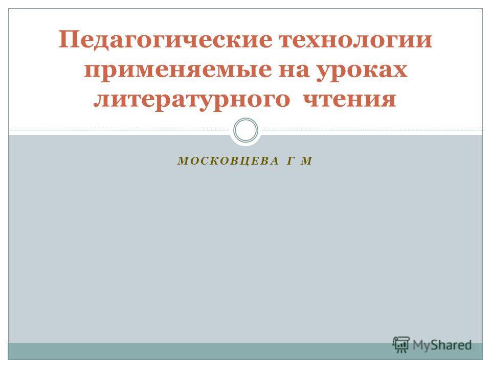 МОСКОВЦЕВА Г М Педагогические технологии применяемые на уроках литературного чтения
