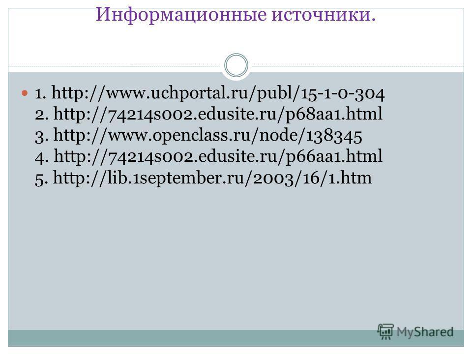 Информационные источники. 1. http://www.uchportal.ru/publ/15-1-0-304 2. http://74214s002.edusite.ru/p68aa1.html 3. http://www.openclass.ru/node/138345 4. http://74214s002.edusite.ru/p66aa1.html 5. http://lib.1september.ru/2003/16/1.htm