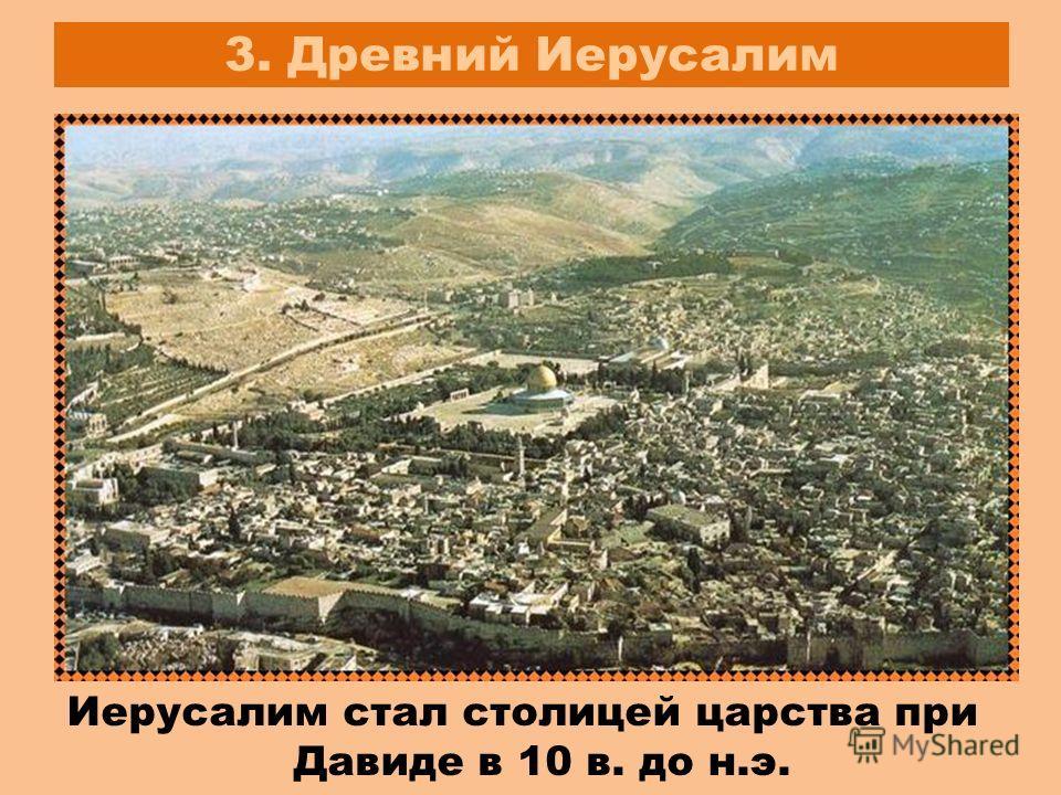 3. Древний Иерусалим Иерусалим стал столицей царства при Давиде в 10 в. до н.э.