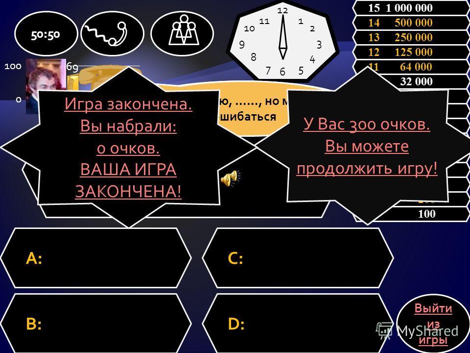 Вопрос A:C: B:D: 50:50 Выйти из игры 1 100 2 200 3 300 4 500 5 1 000 6 2 000 7 4 000 8 8 000 9 16 000 10 32 000 11 64 000 12 125 000 13 250 000 14 500 000 15 1 000 000 12 6 93 1 2 4 57 8 10 11 Зал считает, ….., но зал может ошибаться. Я думаю, ….., н