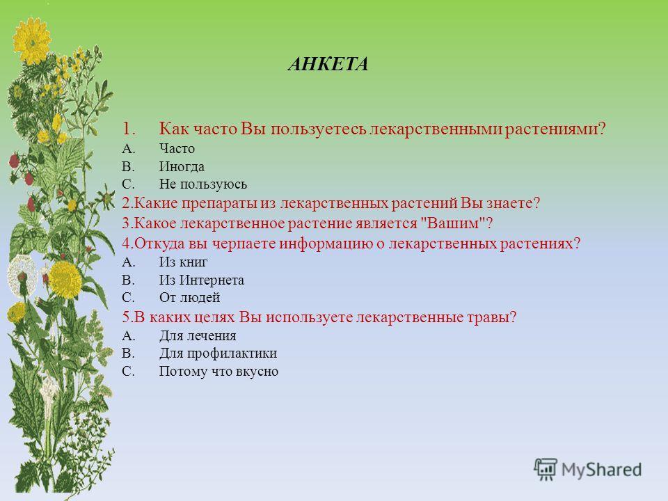 АНКЕТА 1.Как часто Вы пользуетесь лекарственными растениями? A.Часто B.Иногда C.Не пользуюсь 2.Какие препараты из лекарственных растений Вы знаете? 3.Какое лекарственное растение является