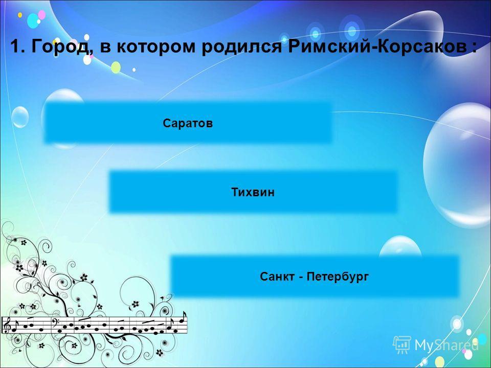 1. Город, в котором родился Римский-Корсаков : Саратов Санкт - Петербург Тихвин