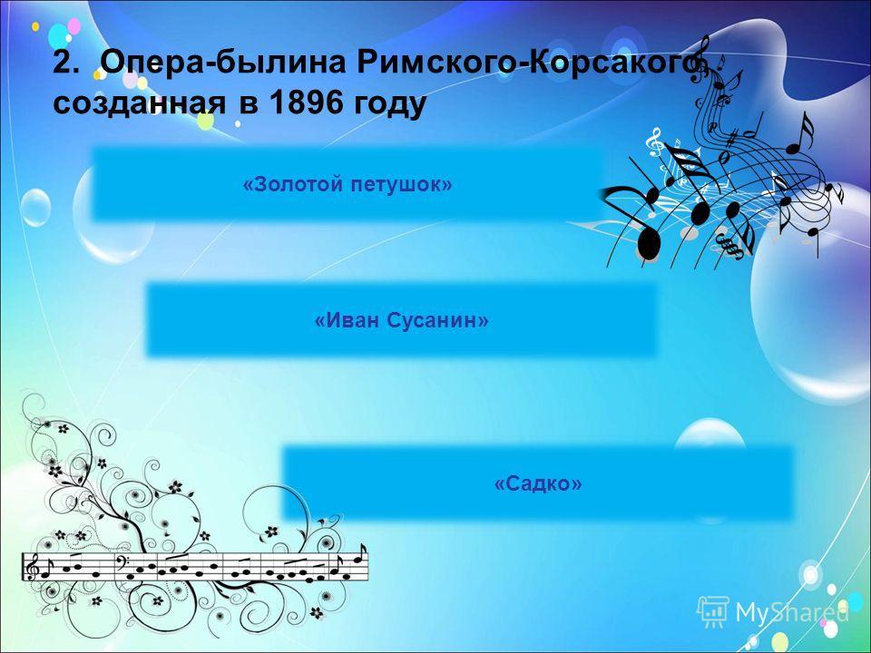 2. Опера-былина Римского-Корсакого, созданная в 1896 году «Золотой петушок» «Иван Сусанин» «Садко»