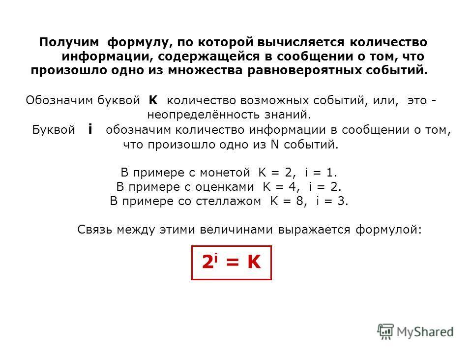 Получим формулу, по которой вычисляется количество информации, содержащейся в сообщении о том, что произошло одно из множества равновероятных событий. Обозначим буквой K количество возможных событий, или, это - неопределённость знаний. Буквой i обозн