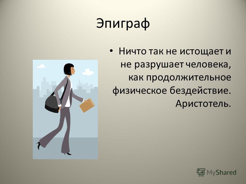 Эпиграф Ничто так не истощает и не разрушает человека, как продолжительное физическое бездействие. Аристотель.