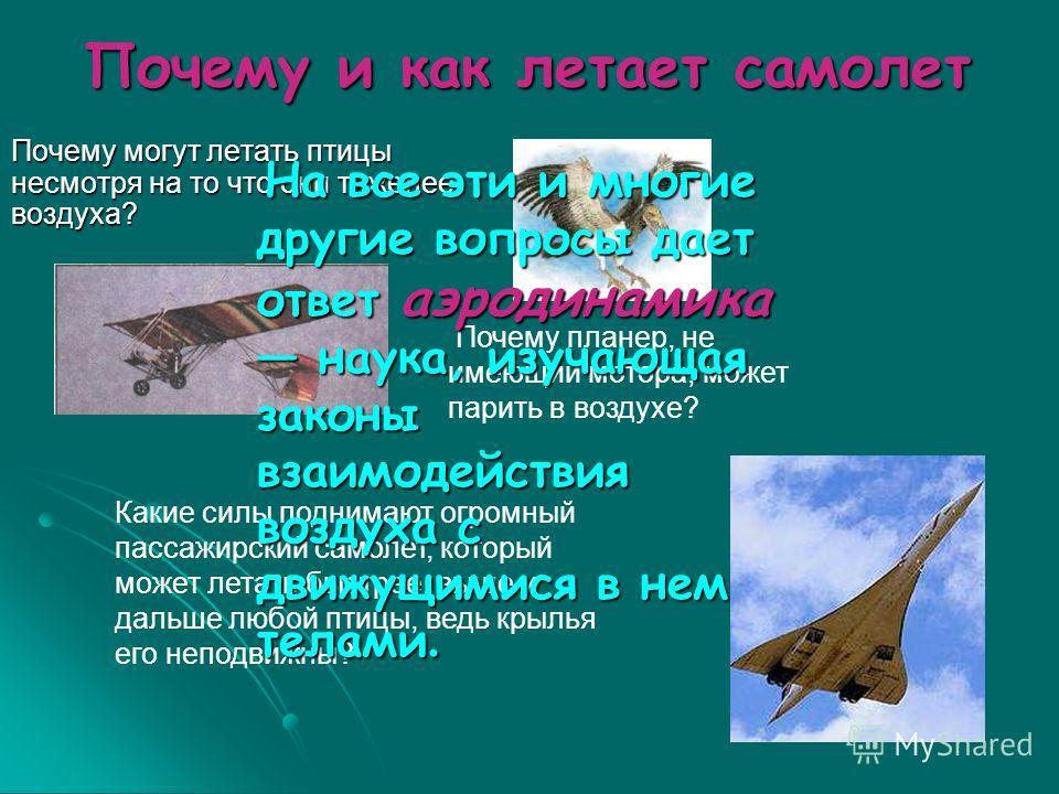 Почему и как летает самолет Почему могут летать птицы несмотря на то что они тяжелее воздуха? Какие силы поднимают огромный пассажирский самолет, который может летать быстрее, выше и дальше любой птицы, ведь крылья его неподвижны? Почему планер, не и
