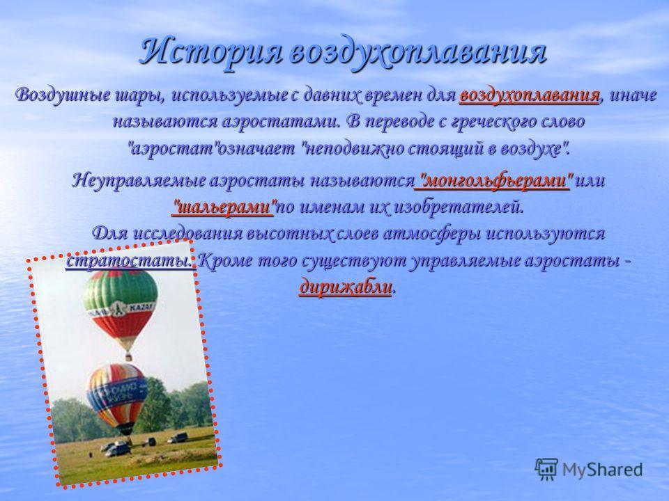 История воздухоплавания Воздушные шары, используемые с давних времен для воздухоплавания, иначе называются аэростатами. В переводе с греческого слово