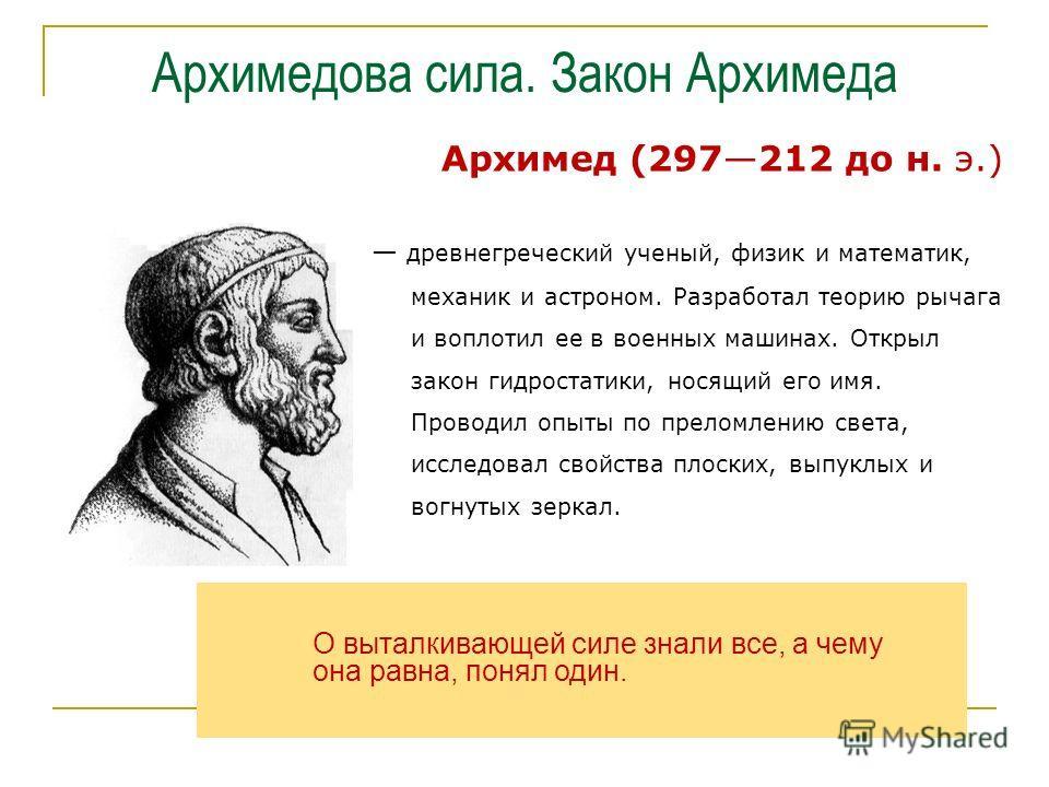 Архимедова сила. Закон Архимеда Архимед (297212 до н. э.) древнегреческий ученый, физик и математик, механик и астроном. Разработал теорию рычага и воплотил ее в военных машинах. Открыл закон гидростатики, носящий его имя. Проводил опыты по преломлен