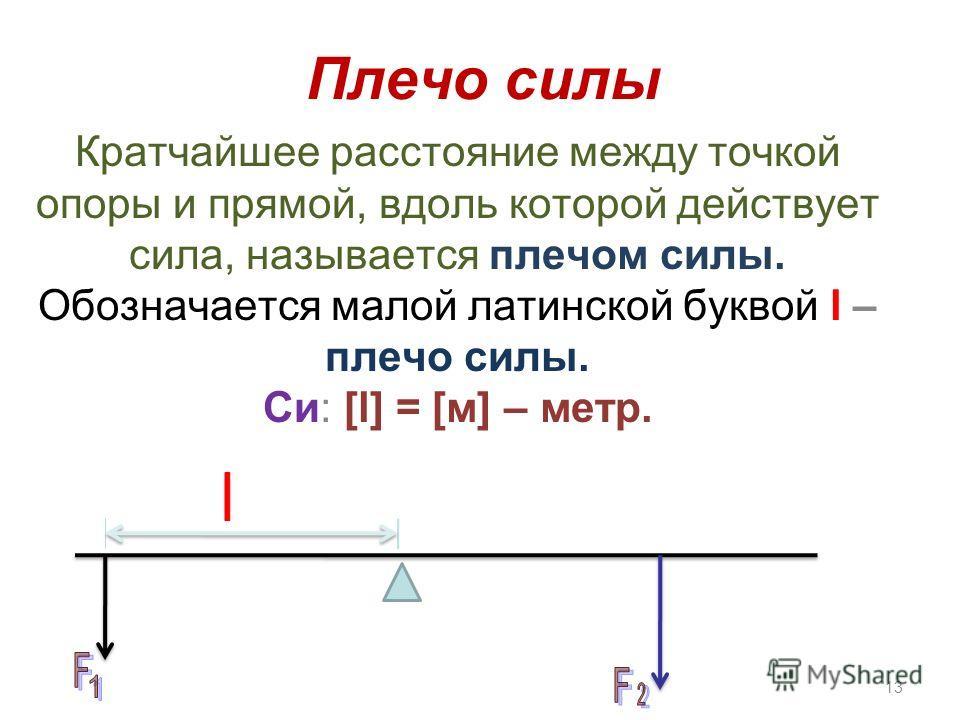 Плечо силы Кратчайшее расстояние между точкой опоры и прямой, вдоль которой действует сила, называется плечом силы. Обозначается малой латинской буквой l – плечо силы. Си: [l] = [м] – метр. 13