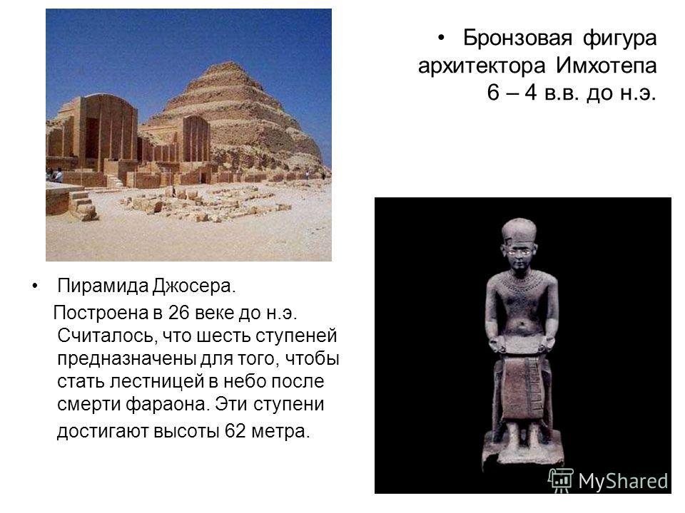 Бронзовая фигура архитектора Имхотепа 6 – 4 в.в. до н.э. Пирамида Джосера. Построена в 26 веке до н.э. Считалось, что шесть ступеней предназначены для того, чтобы стать лестницей в небо после смерти фараона. Эти ступени достигают высоты 62 метра.