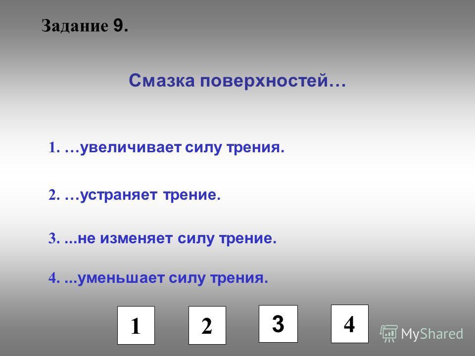 Задание 9. Смазка поверхностей… 1. … увеличивает силу трения. 2. …устраняет трение. 3....не изменяет силу трение. 4....уменьшает силу трения. 1 2 3 4