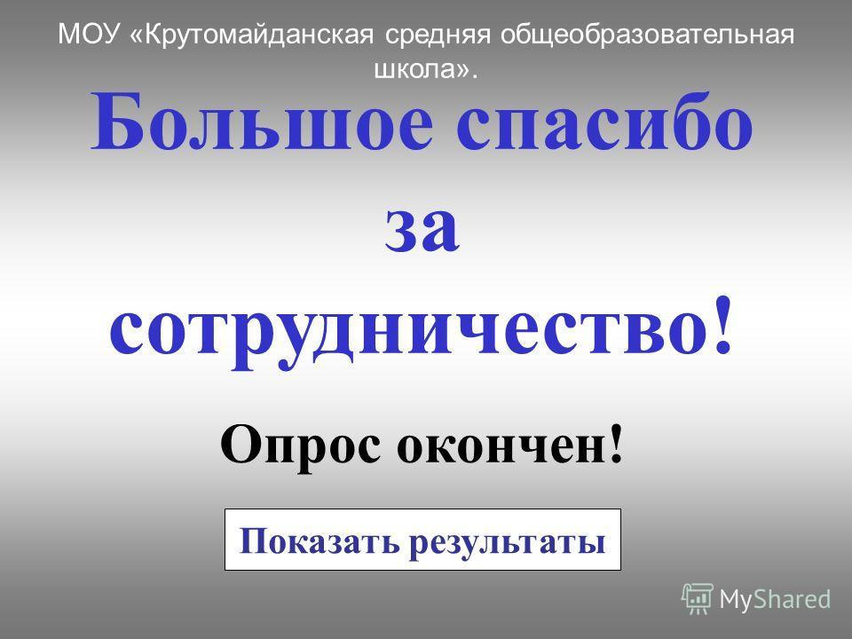 Большое спасибо за сотрудничество! Опрос окончен! МОУ «Крутомайданская средняя общеобразовательная школа». Показать результаты