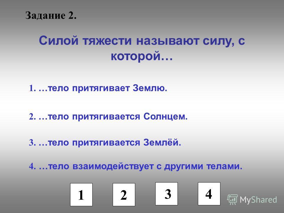 Задание 2. Силой тяжести называют силу, с которой… 1. …тело притягивает Землю. 2. …тело притягивается Солнцем. 3. …тело притягивается Землёй. 4. …тело взаимодействует с другими телами. 1 2 3 4