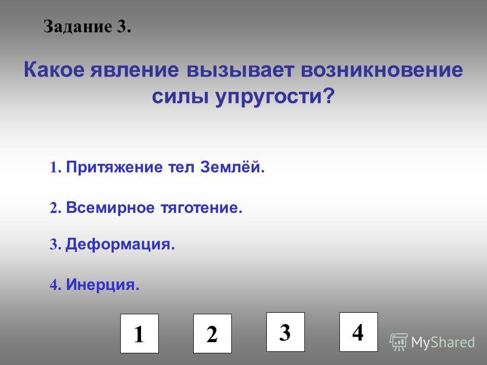 Задание 3. Какое явление вызывает возникновение силы упругости? 1. Притяжение тел Землёй. 2. Всемирное тяготение. 3. Деформация. 4. Инерция. 1 2 3 4