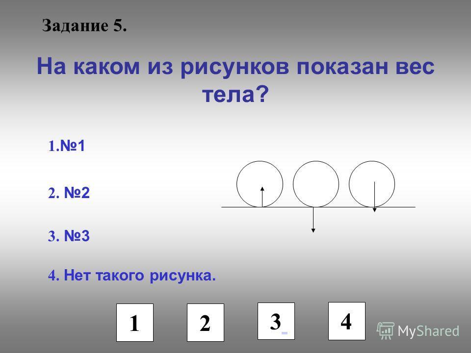 Задание 5. На каком из рисунков показан вес тела? 1. 1 2. 2 3. 3 4. Нет такого рисунка. 1 2 3 4