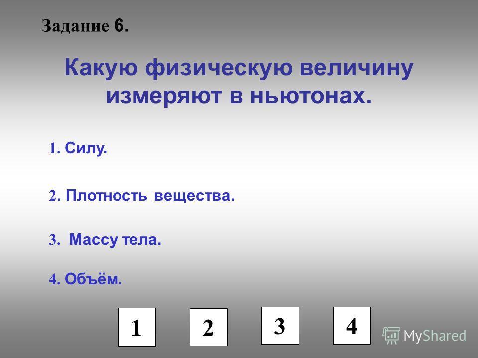 Задание 6. Какую физическую величину измеряют в ньютонах. 1. Силу. 2. Плотность вещества. 3. Массу тела. 4. Объём. 1 2 3 4