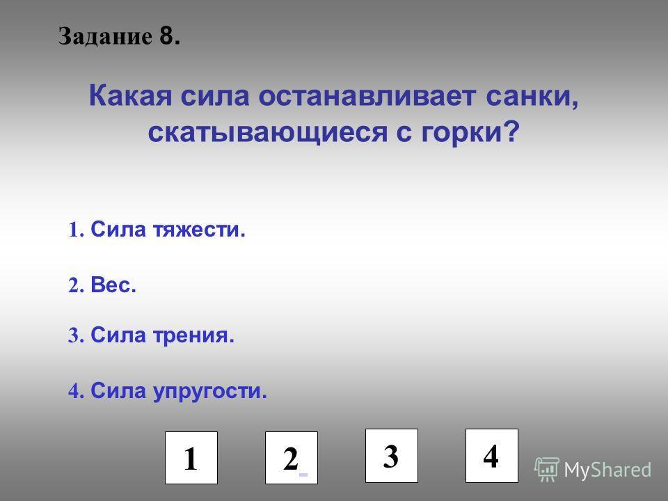 Задание 8. Какая сила останавливает санки, скатывающиеся с горки? 1. Сила тяжести. 2. Вес. 3. Сила трения. 4. Сила упругости. 1 2 3 4