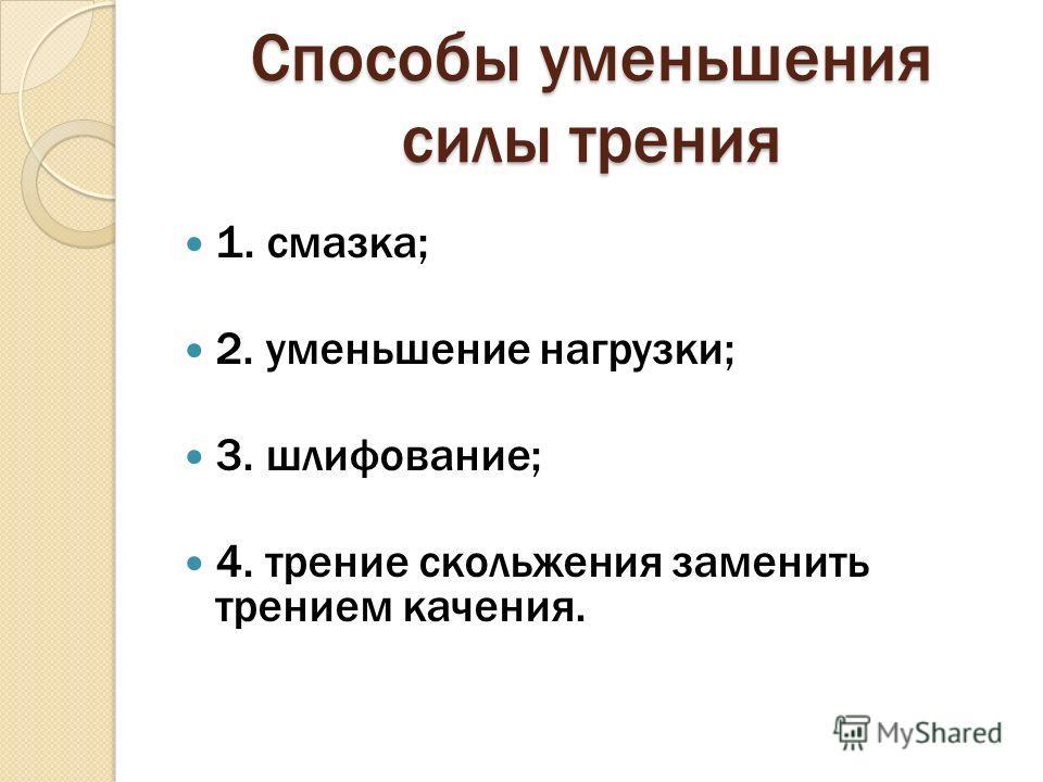Способы уменьшения силы трения 1. смазка; 2. уменьшение нагрузки; 3. шлифование; 4. трение скольжения заменить трением качения.