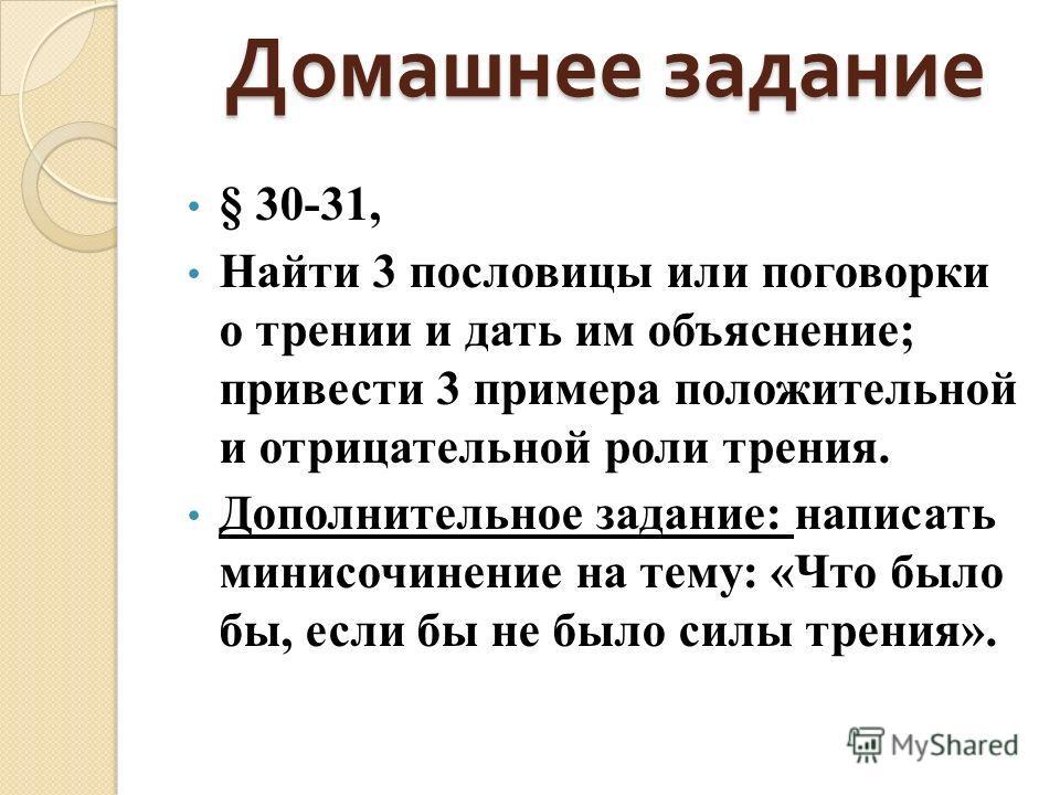 Домашнее задание § 30-31, Найти 3 пословицы или поговорки о трении и дать им объяснение; привести 3 примера положительной и отрицательной роли трения. Дополнительное задание: написать минисочинение на тему: «Что было бы, если бы не было силы трения».