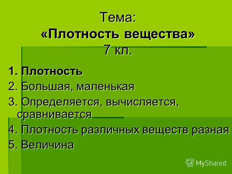 Тема: «Плотность вещества» 7 кл. 1. Плотность 2. Большая, маленькая 3. Определяется, вычисляется, сравнивается 4. Плотность различных веществ разная 5. Величина
