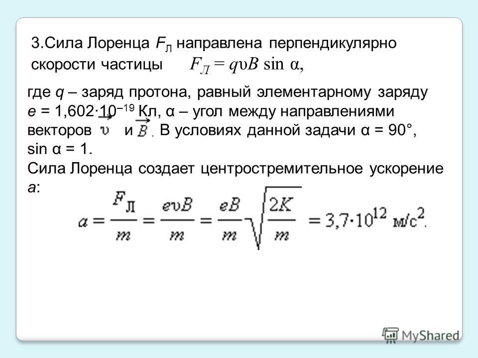 3.Сила Лоренца F Л направлена перпендикулярно скорости частицы F Л = qυB sin α, где q – заряд протона, равный элементарному заряду e = 1,602·10 –19 Кл, α – угол между направлениями векторов и В условиях данной задачи α = 90°, sin α = 1. Сила Лоренца