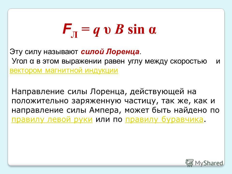 F Л = q υ B sin α Эту силу называют силой Лоренца. Угол α в этом выражении равен углу между скоростью и вектором магнитной индукции вектором магнитной индукции Направление силы Лоренца, действующей на положительно заряженную частицу, так же, как и на