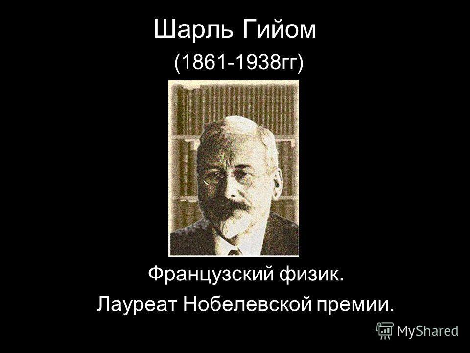 Шарль Гийом (1861-1938гг) Французский физик. Лауреат Нобелевской премии.