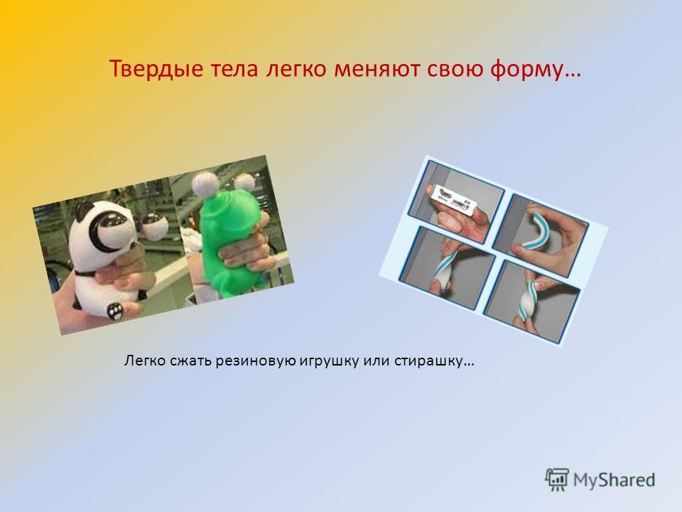 Твердые тела легко меняют свою форму… Легко сжать резиновую игрушку или стирашку…