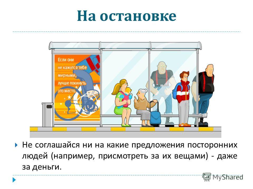 На остановке Не соглашайся ни на какие предложения посторонних людей ( например, присмотреть за их вещами ) - даже за деньги.