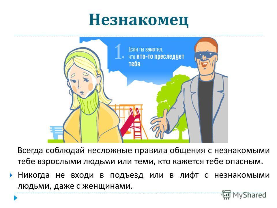 Незнакомец Всегда соблюдай несложные правила общения с незнакомыми тебе взрослыми людьми или теми, кто кажется тебе опасным. Никогда не входи в подъезд или в лифт с незнакомыми людьми, даже с женщинами.