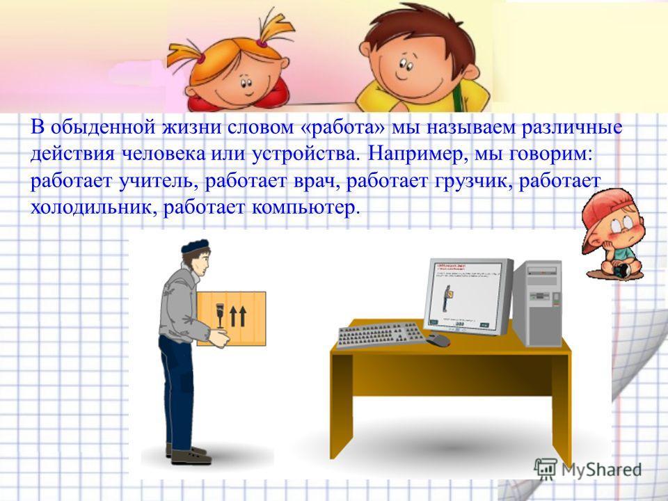 В обыденной жизни словом «работа» мы называем различные действия человека или устройства. Например, мы говорим: работает учитель, работает врач, работает грузчик, работает холодильник, работает компьютер.