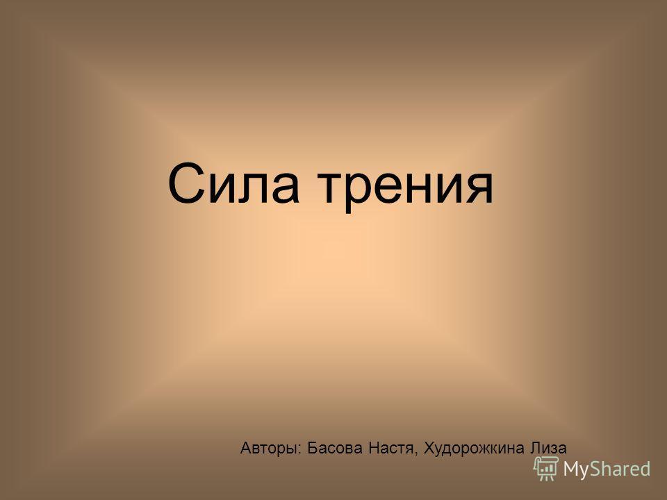 Сила трения Авторы: Басова Настя, Худорожкина Лиза
