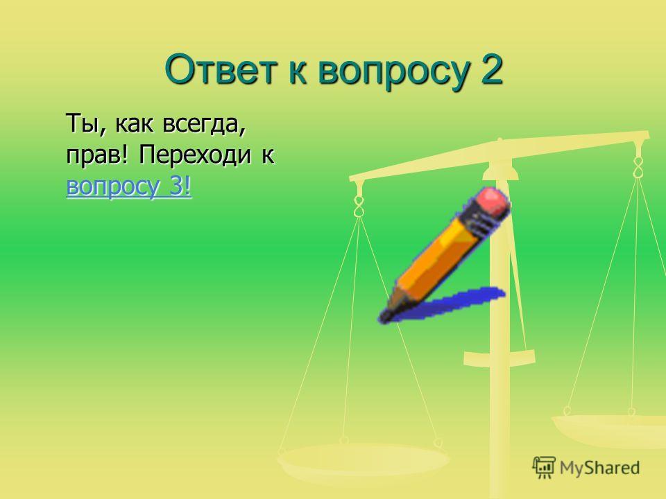 Ответ к вопросу 2 Ты, как всегда, прав! Переходи к вопросу 3! вопросу 3! вопросу 3!