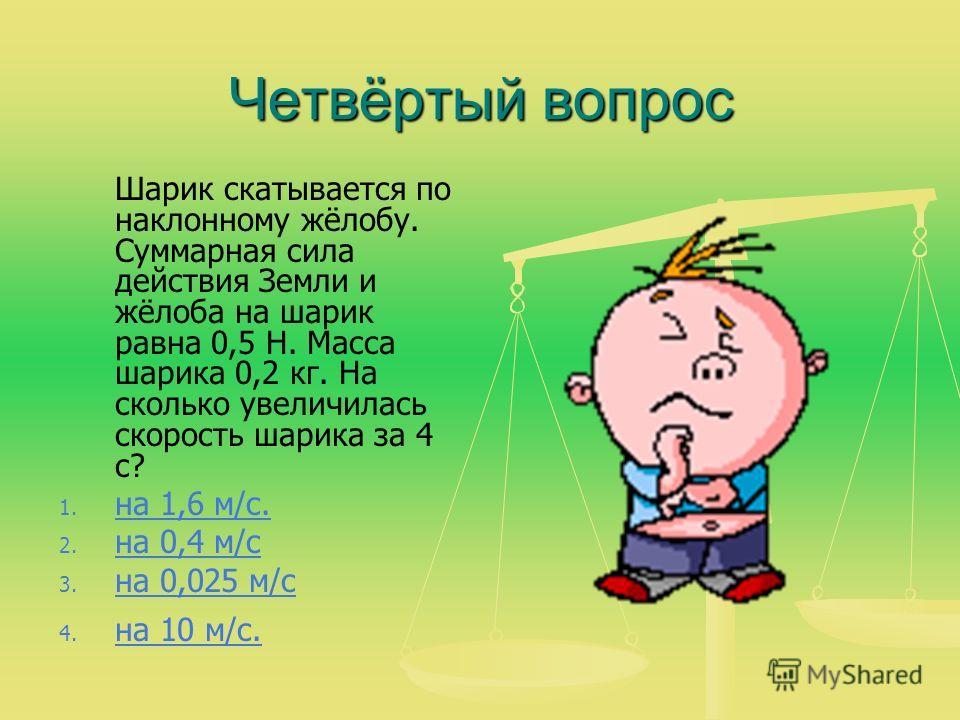 Четвёртый вопрос Шарик скатывается по наклонному жёлобу. Суммарная сила действия Земли и жёлоба на шарик равна 0,5 Н. Масса шарика 0,2 кг. На сколько увеличилась скорость шарика за 4 с? 1. 1. на 1,6 м/с. на 1,6 м/с. 2. 2. на 0,4 м/с на 0,4 м/с 3. 3.