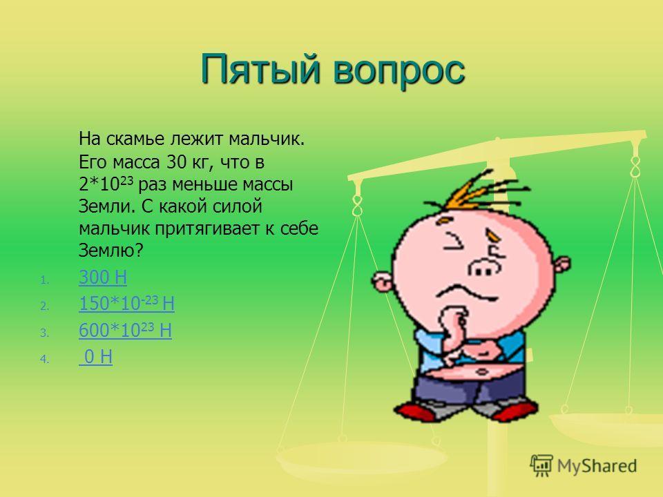 Пятый вопрос На скамье лежит мальчик. Его масса 30 кг, что в 2*10 23 раз меньше массы Земли. С какой силой мальчик притягивает к себе Землю? 1. 1. 300 Н 300 Н 2. 2. 150*10 -23 Н 150*10 -23 Н 3. 3. 600*10 23 Н 600*10 23 Н 4. 4. 0 Н 0 Н