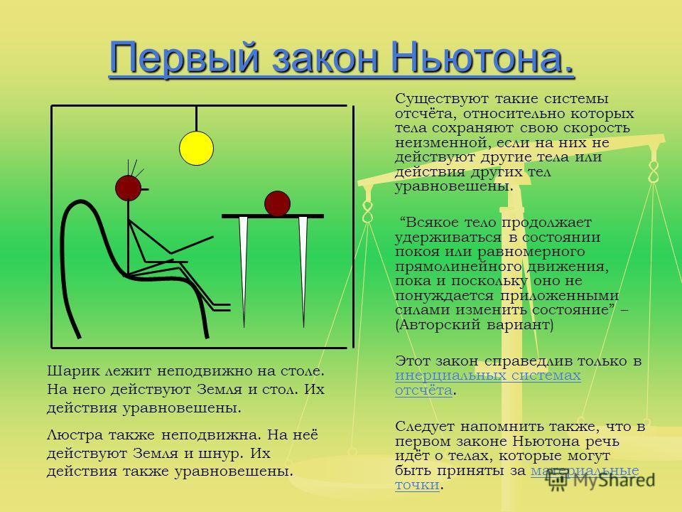 Первый закон Ньютона. Первый закон Ньютона. Существуют такие системы отсчёта, относительно которых тела сохраняют свою скорость неизменной, если на них не действуют другие тела или действия других тел уравновешены. Всякое тело продолжает удерживаться