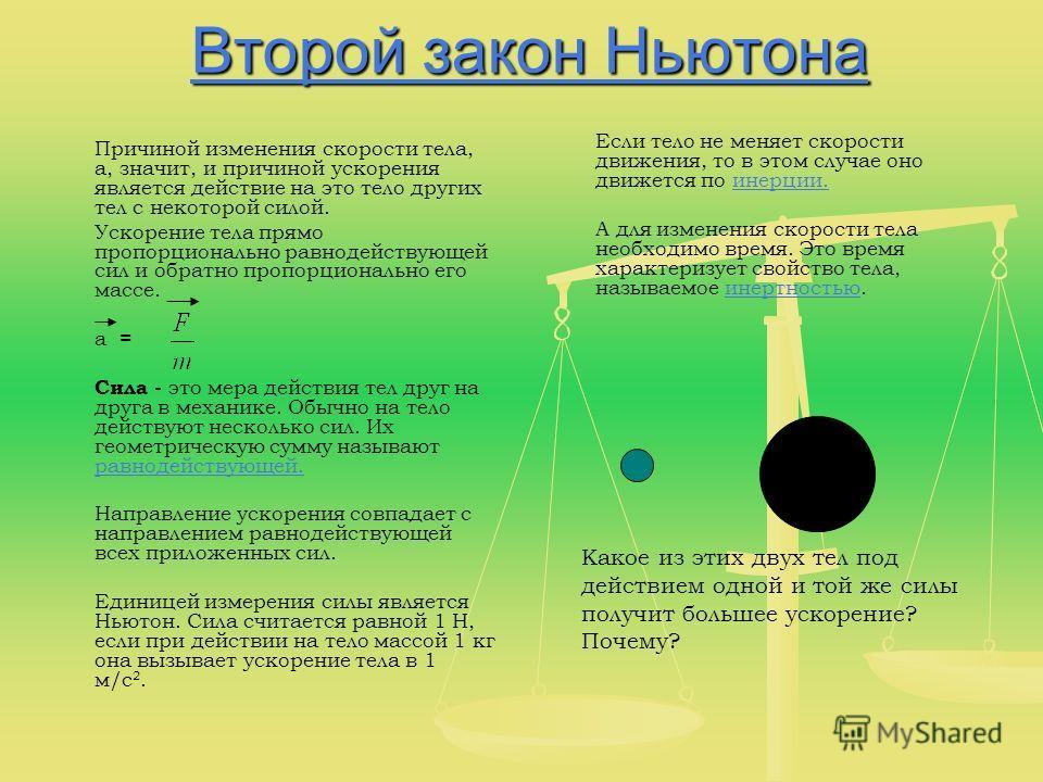 Второй закон Ньютона Второй закон Ньютона Причиной изменения скорости тела, а, значит, и причиной ускорения является действие на это тело других тел с некоторой силой. Ускорение тела прямо пропорционально равнодействующей сил и обратно пропорциональн