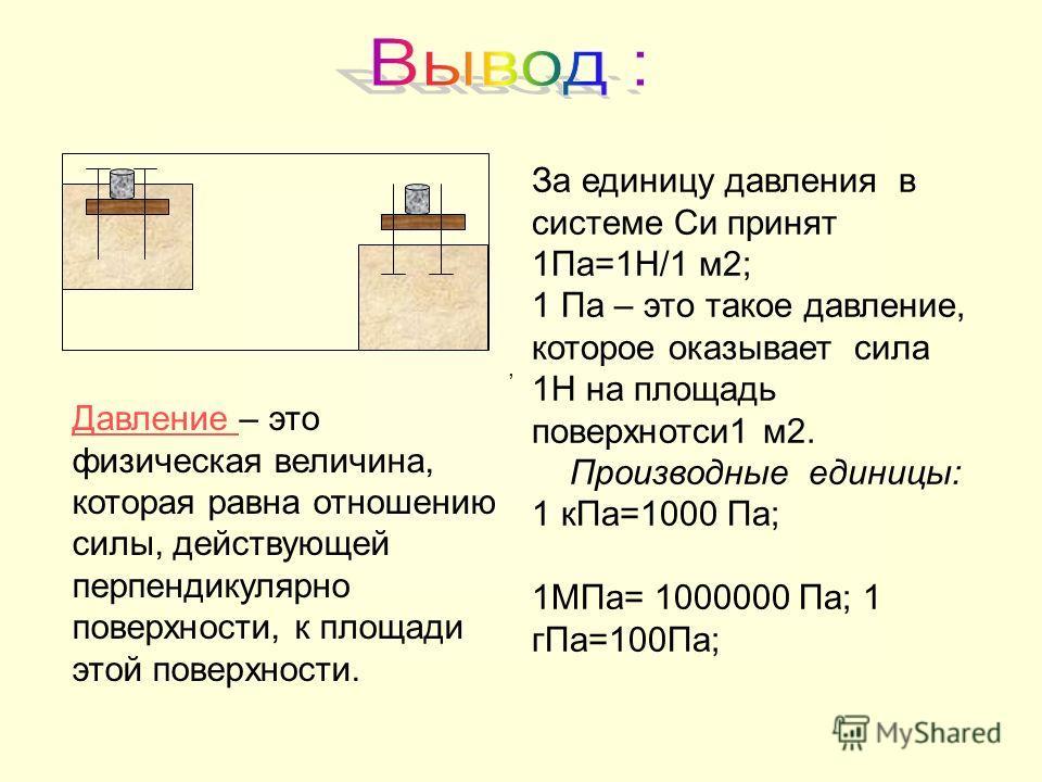 , Давление Давление – это физическая величина, которая равна отношению силы, действующей перпендикулярно поверхности, к площади этой поверхности. За единицу давления в системе Си принят 1Па=1Н/1 м2; 1 Па – это такое давление, которое оказывает сила 1