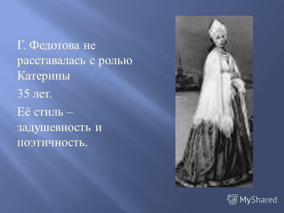 Г. Федотова не расставалась с ролью Катерины 35 лет. Её стиль – задушевность и поэтичность.