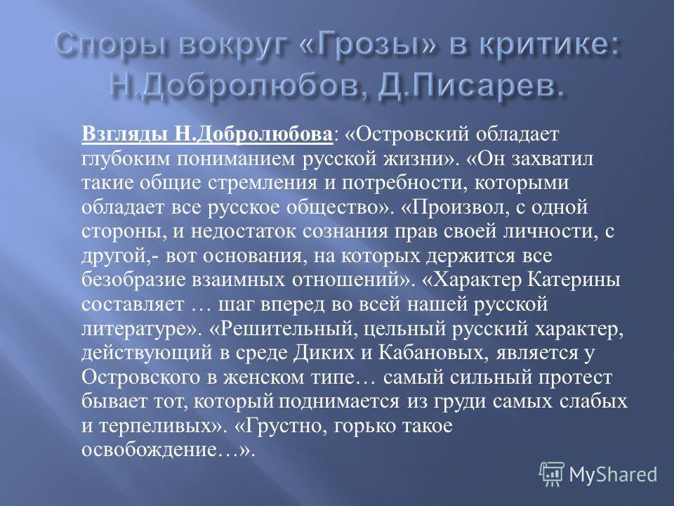Взгляды Н. Добролюбова : « Островский обладает глубоким пониманием русской жизни ». « Он захватил такие общие стремления и потребности, которыми обладает все русское общество ». « Произвол, с одной стороны, и недостаток сознания прав своей личности,