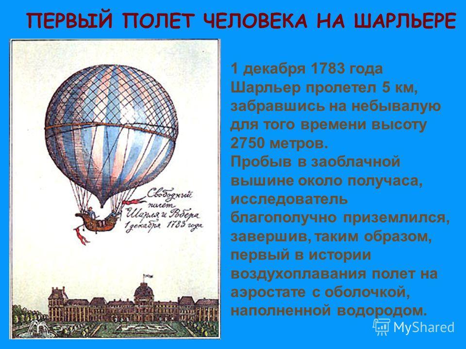 ПЕРВЫЙ ПОЛЕТ ЧЕЛОВЕКА НА ШАРЛЬЕРЕ 1 декабря 1783 года Шарльер пролетел 5 км, забравшись на небывалую для того времени высоту 2750 метров. Пробыв в заоблачной вышине около получаса, исследователь благополучно приземлился, завершив, таким образом, перв