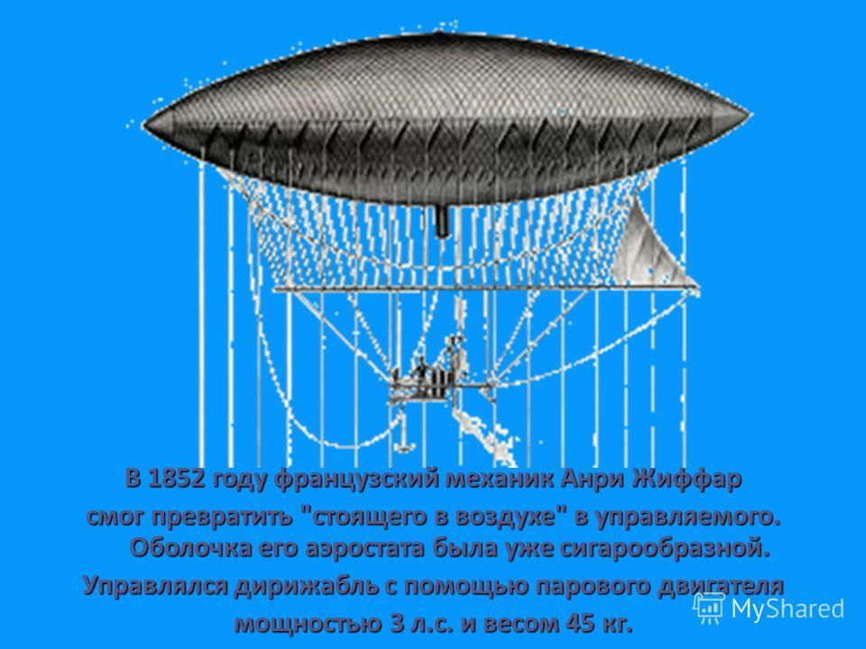 В 1852 году французский механик Анри Жиффар смог превратить стоящего в воздухе в управляемого. Оболочка его аэростата была уже сигарообразной. Управлялся дирижабль с помощью парового двигателя мощностью 3 л.с. и весом 45 кг.